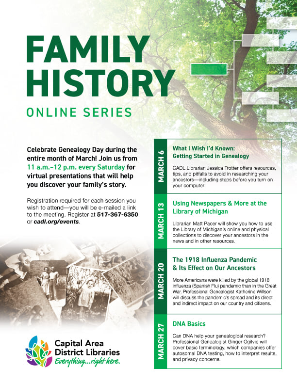 """Fyler for Capital Area District library Family History Online Series. Text reads, Celebrate Genealogy day during the entire month of March. Titles :What I wished I'd Known: Getting Started in Genealogy"""", """"Using Newspapers & More at the Library of Michigan"""", The 1918 Influenza Pandemic and its Effects on Our Ancestors"""", and """"DNA Basics"""". Classes are Saturday mornings at 11 am EST in March. Free but registration is required."""